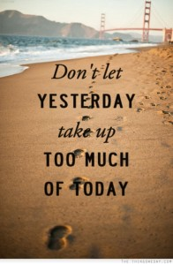 Dont Let Yesterday Take Up Too Much Of Today