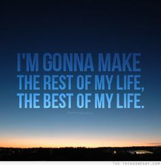 I'm gonna make the rest of my life the best of life